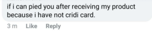 I have no cridi card: if i can pied you after receiving my product  because i have not cridi card.  3 m  Like  Reply I have no cridi card