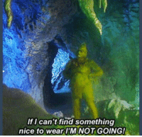 I've never related to anyone more than the Grinch: If I can't find something  nice to wear I'M NOT GOING! I've never related to anyone more than the Grinch