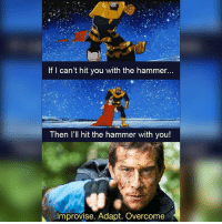 Bear Grylls.. MarvelousJokes: If I can't hit you with the hammer...  Then l'll hit the hammer with you!  Improvise. Adapt. Overcome Bear Grylls.. MarvelousJokes