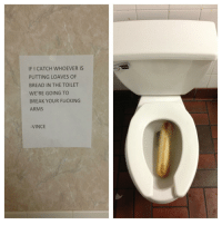 Fucking, Break, and Irl: IF I CATCH WHOEVER IS  PUTTING LOAVES OF  BREAD IN THE TOILET  WE'RE GOING TO  BREAK YOUR FUCKING  ARMS  VINCE me irl