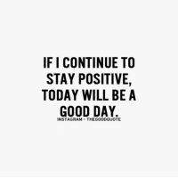 For more quotes, follow @thegoodquote: IF I CONTINUE TO  STAY POSITIVE,  TODAY WILL BE A  GOOD DAY  INSTA GRAM THEGOODQUOTE For more quotes, follow @thegoodquote
