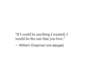 "chapman: ""If I could be anything I wanted; I  would be the one that you love.""  William Chapman (via danger)"