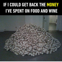 Call me a billionaire.  https://9gag.com/gag/awQybrB/sc/funny?ref=fbsc: IF I COULD GET BACK THE MONEY  I'VE SPENT ON FOOD AND WINE Call me a billionaire.  https://9gag.com/gag/awQybrB/sc/funny?ref=fbsc