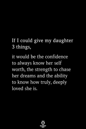Know Her: If I could give my daughter  3 things,  it would be the confidence  to always know her self  worth, the strength to chase  her dreams and the ability  to know how truly, deeply  loved she is.