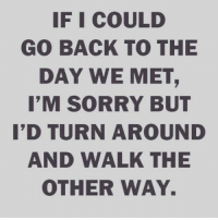 💯: IF I COULD  GO BACK TO THE  DAY WE MET  I'M SORRY BUT  I'D TURNAROUND  AND WALK THE  OTHER WAY. 💯