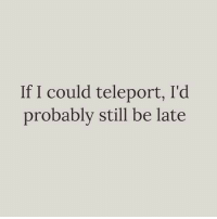 I don't have time to be on time: If I could teleport, I'd  probably still be late I don't have time to be on time