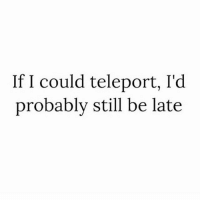 Memes, True, and 🤖: If I could teleport, I'd  probably still be late True 😏 Follow @confessionsofablonde @confessionsofablonde @confessionsofablonde @confessionsofablonde