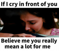 Crying, Memes, and Mean: If I cry in front of you  Believe me you really  mean a lot for me