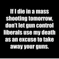 Guns, Memes, and Control: If I die in a mass  shooting tomorroW,  don't let gun control  liberals use my death  as an excuse to take  away your guns. Please...