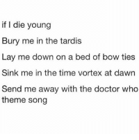 Doctor, Memes, and Dawn: if I die young  Bury me in the tardis  Lay me down on a bed of bow ties  Sink me in the time vortex at dawn  Send me away with the doctor who  theme song