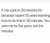 It's true 💯 https://t.co/m7Nt8nFoMw: If I do a job in 30 minutes it's  because Ispent 10 years learning  how to do that in 30 minutes. You  owe me for the years, not the  minutes. It's true 💯 https://t.co/m7Nt8nFoMw