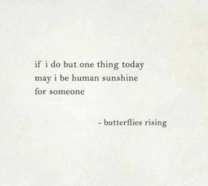 butterflies: if i do but one thing today  may i be human sunshine  for someone  - butterflies rising