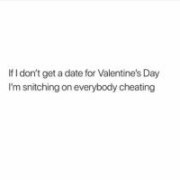 Y'all too much😂: If I don't get a date for Valentine's Day  I'm snitching on everybody cheating Y'all too much😂