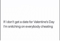 Snitching: If I don't get a date for Valentine's Day  I'm snitching on everybody cheating