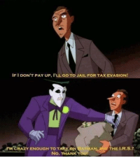 Joker has his limits: IF I DON'T PAY UP, I'LL GO TO JAIL FOR TAX EVASION!  M CRAZY ENOUGH TO TAKE ON BATMAN  HE I.R.S.?  No, THANK Y Joker has his limits