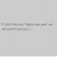 "Jc: If I don't text you ""happy new year"" we  still cool I'm just lazy Jc"