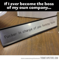 Fucking, Memes, and Fuck: If I ever become the boss  of my own company  fucking  fucks  in charge of you Fucker more awesome pictures at THEMETAPICTURE.COM
