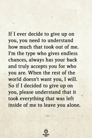 ook: If I ever decide to give up on  you, you need to understand  how much that took out of me.  I'm the type who gives endless  chances, always has your back  and truly accepts you for who  you are. When the rest of the  world doesn't want you, I will.  So if I decided to give up on  you, please understand that it  ook everything that was left  inside of me to leave you alone.  RELATIONGHP