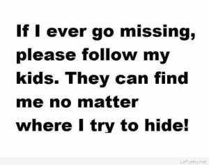 If I ever go missinghttp://omg-humor.tumblr.com: If I ever go missing,  please follow my  kids. They can find  me no matter  where I try to hide!  LeFunny.net If I ever go missinghttp://omg-humor.tumblr.com