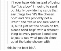 """sorry can't, i have a lizard's shower to attend https://t.co/XXWp7IhRND: if i ever have kids instead of being  like """"it's a boy"""" im going to send  out highly bewildering cards that  say things like """"it's the chosen  one"""" and """"it's probably not a  lizard"""" and """"we're not sure what it  is, but it just set the couch on fire,  please send help"""" with a different  thing to every person i send one  to just to see what people show  up at the baby shower with  this is the best ideA sorry can't, i have a lizard's shower to attend https://t.co/XXWp7IhRND"""