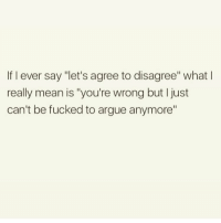 "Arguing, Memes, and Mean: If I ever say ""let's agree to disagree"" what l  really mean is ""you're wrong but I just  can't be fucked to argue anymore"" 😏 Get following @thespeckyblonde @thespeckyblonde @thespeckyblonde @thespeckyblonde"