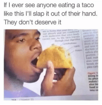Food, Memes, and 🤖: If I ever see anyone eating a taco  like this I'll slap it out of their hand.  They don't deserve it  As the travels  gestion  also  tireak  ples cart  Biting in  makes  also ini  food SM  into CO I will Karate chop you 😮🌮👋😤 Follow @some_bull_ish 👈 for more