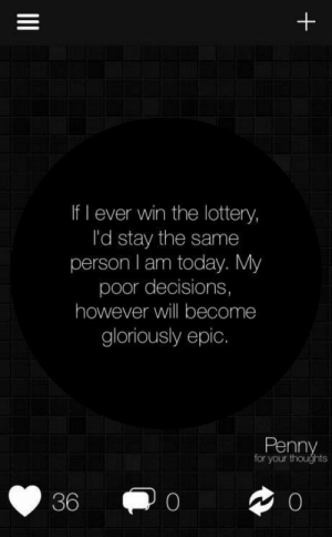 lol-support:  Just you guys wait and see: If I ever win the lottery,  l'd stay the same  person I am today. My  poor decisions,  however will become  gloriously epic.  Penny  for your thoughts  36  II lol-support:  Just you guys wait and see