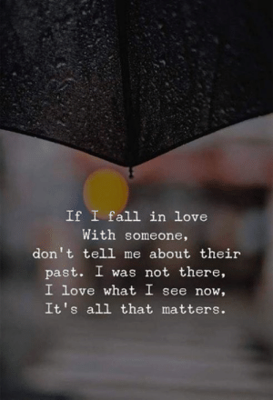 I Was Not: If I fall in love  With someone,  don't tell me about their  past. I was not there,  I love what I see now,  It's all that matters.