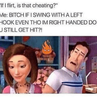 """left hook: If I flirt, is that cheating?""""  Me: BITCHIF I SWING WITH A LEFT  HOOK EVEN THO IM RIGHT HANDED DO  U STILL GET HIT?!"""