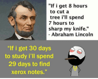 "xerox: ""If i get 8 hours  to cut a  tree i'll spend  7 hours to  sharp my knife.  Abraham Lincoln  ""If i get 30 days  to study i'll spend  29 days to find  xerox notes."""