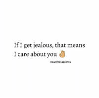 jealous: If I get jealous, that means  I care about you  FB.ME/REL. QUOTES