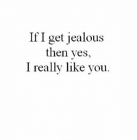 True...: If I get jealous  then yes,  I really like you True...