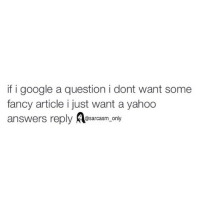 Funny, Google, and Memes: if i google a question i dont want some  fancy article i just want a yahoo  answers reply @sarcasm on