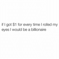 Time, Girl Memes, and Got: if I got $1 for every time rolled my  eyes l would be a billionaire yep