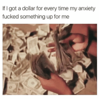 Funny, Anxiety, and Time: If I got a dollar for every time my anxiety  fucked something up for me I'd be rich betch😅🙌🏻💰