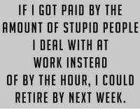 Stupid People Meme: IF I GOT PAID BY THE  AMOUNT OF STUPID PEOPLE  I DEAL WITH AT  WORK INSTEAD  OF BY THE HOUR, I COULD  RETIRE BY NEXT WEEK