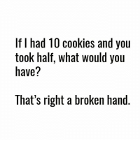 Cookies, Gym, and You: If I had 1U cookies and you  took half, what would you  have?  That's right a broken hand That's right.