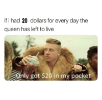 if i had 20 dollars for every day the  queen has left to live  only got $20 in my pocket