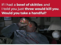 Dank, Meme, and Memes: If I had a bowl of skittles and  I told you just three would kill you.  Would you take a handful? You guys want a topical meme?  .masochist.