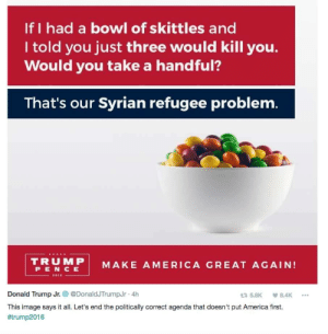"America, Candy, and Children: If I had a bowl of skittles and  I told you just three would kill you.  Would you take a handful?  That's our Syrian refugee problem.  TRUMP  MAKE AMERICA GREAT AGAIN!  PENCE  2010  Donald Trump Jr.  @Donald.TrumpJr·4h  5.8K 8.4K  This image says it all. Let's end the politically correct agenda that doesn't put America first.  freedomjusticewarrior:  yahooentertainment: lmao😂/smh🙄 Eli Bosnick had the best response to this ridiculousness.  ""If I gave you a bowl of skittles and three of them were poison would you still eat them?"" ""Are the other skittles human lives?"" ""What?"" ""Like. Is there a good chance. A really good chance. I would be saving someone from a war zone and probably their life if I ate a skittle?"" ""Well sure. But the point-"" ""I would eat the skittles."" ""Ok-well the point is-"" ""I would GORGE myself on skittles. I would eat every single fucking skittle I could find. I would STUFF myself with skittles. And when I found the poison skittle and died I would make sure to leave behind a legacy of children and of friends who also ate skittle after skittle until there were no skittles to be eaten. And each person who found the poison skittle we would weep for. We would weep for their loss, for their sacrifice, and for the fact that they did not let themselves succumb to fear but made the world a better place by eating skittles. Because your REAL question…the one you hid behind a shitty little inaccurate, insensitive, dehumanizing racist little candy metaphor is, IS MY LIFE MORE IMPORTANT THAN THOUSANDS UPON THOUSANDS OF MEN, WOMEN, AND TERRIFIED CHILDREN… … and what kind of monster would think the answer to that question… is yes?"""