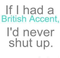 accent: If I had a  British Accent  I'd never  shut up