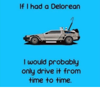DeLorean, Drive, and Time: If I had a Delorean  I would probably  only drive it from  time to time. I am not a clever man, but