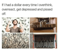 Boom: If I had a dollar every time l overthink,  overreact, get depressed and pissed  off. Boom