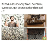 overreact: If I had a dollar every time l overthink,  overreact, get depressed and pissed  off