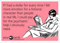 Game of Thrones, Life, and Meme: If I had a dollar for every time I felt  more emotion for a fictional  character than people  in real life, I could pay  for the psychiatric  help I obviously  need  your  e cards  sormeecards.com Happens every time!  The Walking Dead Memes