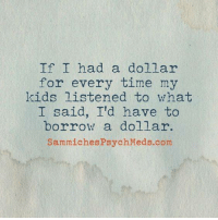 Dank, Psych, and Borrow: If I had a dollar  for every time my  kids listened to what  I said, I'd have to  borrow a dollar.  Sammiches Psych Meds com Via (Sammiches & Psych Meds)