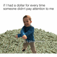 Cute, Friday, and God: if I had a dollar for every time  someone didn't pay attention to me  ig ll gavi tomorrow is Friday thank god Cute GavinMemes KingGavin