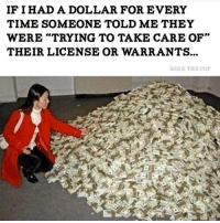 """Funny, Lol, and Memes: IF I HAD A DOLLAR FOR EVERY  TIME SOMEONE TOLD ME THEY  WERE TRYING TO TAKE CARE OF""""  THEIR LICENSE OR WARRANTS...  MIKE THE COP 😂😂😂 """"Time for retirement"""" Credit @mike_thecop CopHumor CopHumorLife Humor Funny Comedy Lol Police PoliceOfficer Cops Cop ThinBlueLine SheepDog LawEnforcement LawEnforcementOfficer Money Dollar"""