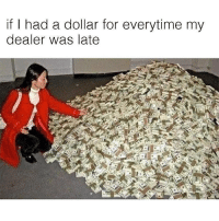 Memes, 🤖, and For: if I had a dollar for everytime my  dealer was late Racks! @eatweedlove