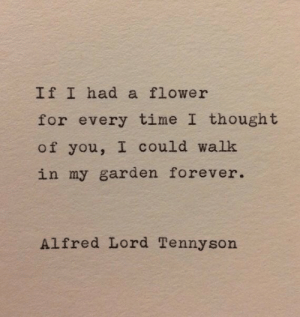 Alfred: If I had a flower  for every time I thought  of you, I could walk  in my garden forever.  Alfred Lord Tennyson